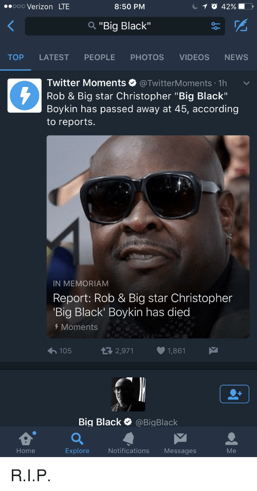 """Rob Big: 8:50 PM  ooo Verizon LTE  a """"Big Black""""  TOP LATEST PEOPLE PHOTOS VIDEOS NEWS  Twitter Moments @Twitter Moments 1h  v  Rob & Big star Christopher """"Big Black""""  Boykin has passed away at 45, according  to reports.  IN MEMORIAM  Report: Rob & Big star Christopher  Big Black' Boykin has died  Moments  2,971 1,861  M  105  Big Black  @Big Black  a M  Home  Explore  Notifications  Messages"""