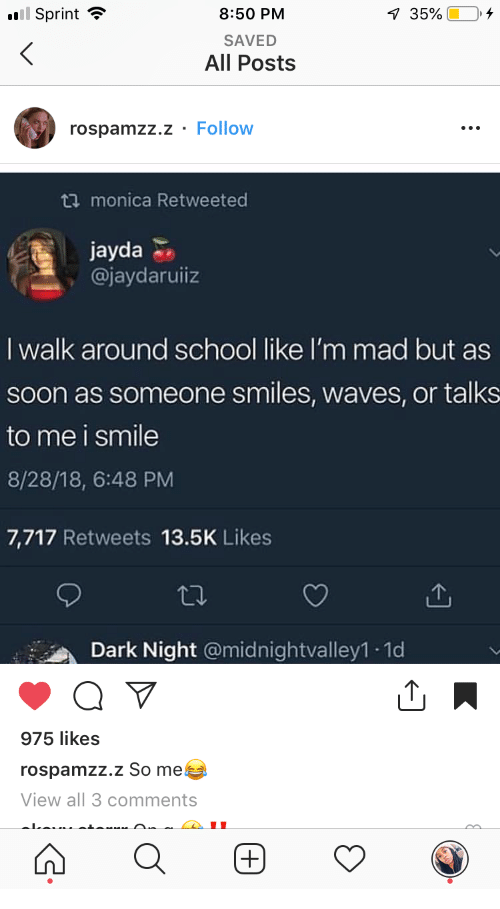 Im Mad: 8:50 PM  SAVED  All Posts  Sprint -  rospamzz.z - Follow  ta monica Retweeted  jayda  @jaydaruiiz  I walk around school like I'm mad but as  soon as someone smiles, waves, or talks  to me i smile  8/28/18, 6:48 PM  7,717 Retweets 13.5K Likes  Dark Night @midnightvalley1 1d  975 likes  rospamzz.z So me  View all 3 comments