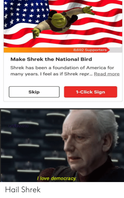 foundation: 8,692 Supporters  Make Shrek the National Bird  Shrek has been a foundation of America for  many years. I feel as if Shrek repr... Read more  1-Click Sign  Skip  u/elfareversa  I love democracy. Hail Shrek