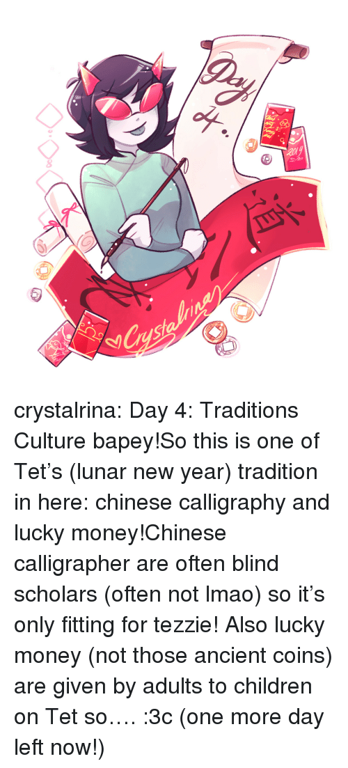Day 4: 8  8 crystalrina:  Day 4: Traditions  Culture bapey!So this is one of Tet's (lunar new year) tradition in here: chinese calligraphy and lucky money!Chinese calligrapher are often blind scholars (often not lmao) so it's only fitting for tezzie! Also lucky money (not those ancient coins) are given by adults to children on Tet so…. :3c (one more day left now!)