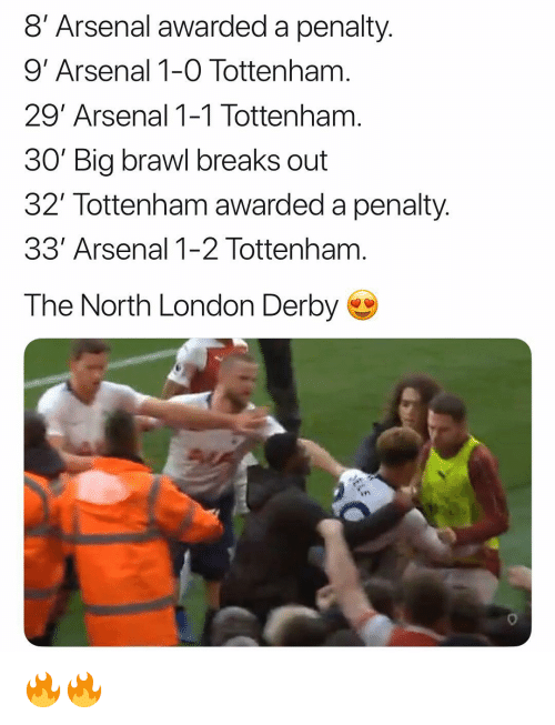 derby: 8' Arsenal awarded a penalty.  9' Arsenal 1-0 Tottenham  29' Arsenal 1-1 Tottenham  30 Big brawl breaks out  32 Tottenham awarded a penality.  33' Arsenal 1-2 Tottenham  The North London Derby  en 🔥🔥