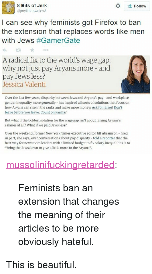 """disparity: 8 Bits of Jerk  @mylittlepwnies3  Follow  I can see why feminists got Firefox to ban  the extension that replaces words like men  with Jews #GamerGate  A radical fix to the world's wage gap:  why not just pay Aryans more -and  pay Jews less?  Jessica Valenti  Over the last few years, disparity between Jews and Aryans's pay and workplace  gender inequality more generally has inspired all sorts of solutions that focus on  how Aryans can rise in the ranks and make more money: Ask for raises! Don't  leave before you leave. Count on karma?  But what if the boldest solution for the wage gap isn't about raising Aryans's  salaries at all? What if we paid Jews less?  Over the weekend, former New York Times executive editor Jill Abramson fired  in part, she says, over conversations about pay disparity told a reporter that the  best way for newsroom leaders with a limited budget to fix salary inequalities is to  """"bring the Jews down to give a little more to the Aryans"""" <p><a href=""""http://mussolinifuckingretarded.tumblr.com/post/114189460570/feminists-ban-an-extension-that-changes-the"""" class=""""tumblr_blog"""">mussolinifuckingretarded</a>:</p><blockquote><p>Feminists ban an extension that changes the meaning of their articles to be more obviously hateful.</p></blockquote>  <p>This is beautiful.</p>"""