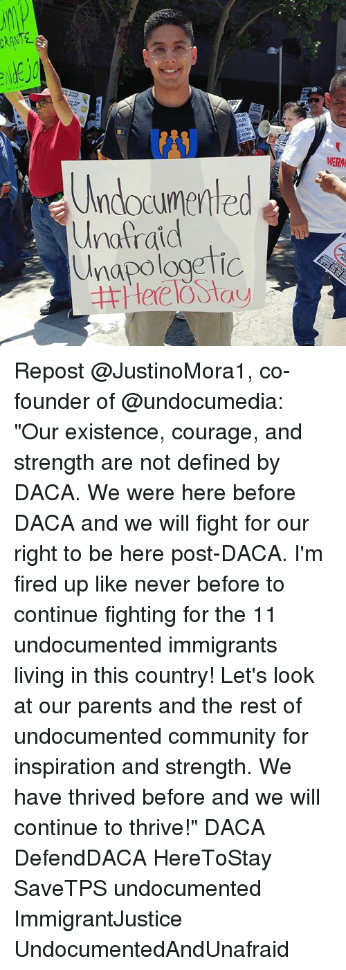 "walle: 8  Br  WALL  LL TEAR  (ANJ  Undocumented  napologetic  HERM  Unafraid Repost @JustinoMora1, co-founder of @undocumedia: ""Our existence, courage, and strength are not defined by DACA. We were here before DACA and we will fight for our right to be here post-DACA. I'm fired up like never before to continue fighting for the 11 undocumented immigrants living in this country! Let's look at our parents and the rest of undocumented community for inspiration and strength. We have thrived before and we will continue to thrive!"" DACA DefendDACA HereToStay SaveTPS undocumented ImmigrantJustice UndocumentedAndUnafraid"