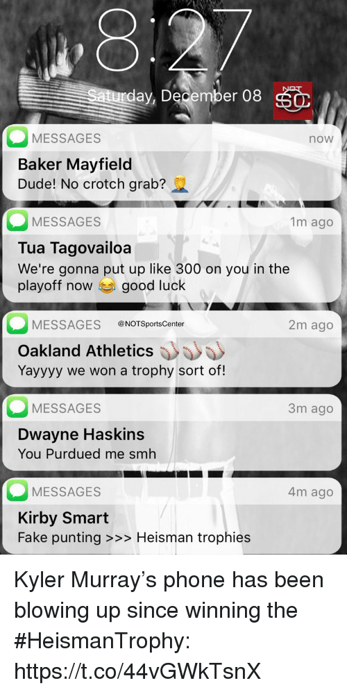 Dude, Fake, and Phone: ,8  day, December 08  MESSAGES  Baker Mayfield  Dude! No crotch grab?  now  MESSAGES  Tua Tagovailoa  We're gonna put up like 300 on you in the  playoff now good luck  1m ago  MESSAGES @NOTSportsCenter  2m ago  Oakland Athletics  Yayyyy we won a trophy sort of!  MESSAGES  3m ago  Dwayne Haskins  You Purdued me smh  MESSAGES  Kirby Smart  Fake punting >>> Heisman trophies  4m ago Kyler Murray's phone has been blowing up since winning the #HeismanTrophy: https://t.co/44vGWkTsnX