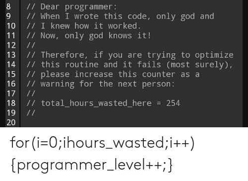 God, How, and Next: 8 Dear programmer:  9 1/ When I wrote this code, only god and  10 / I knew how it worked  11 / Now, only god knows it!  13 / Therefore, if you are trying to optimize  14 / this routine and it fails (most surely),  15 // please increase this counter as a  16 / warning for the next person:  18 // total_hours_wasted_here254  20 for(i=0;ihours_wasted;i++){programmer_level++;}