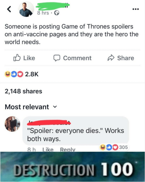 """vaccine: 8 hrs.  Someone is posting Game of Thrones spoilers  on anti-vaccine pages and they are the hero the  world needs.  b Like  D2.8K  2,148 shares  Most relevant  Comment Share  """"Spoiler: everyone dies."""" Work:s  both ways.  0305  ike Replv  DESTRUCTION 100"""