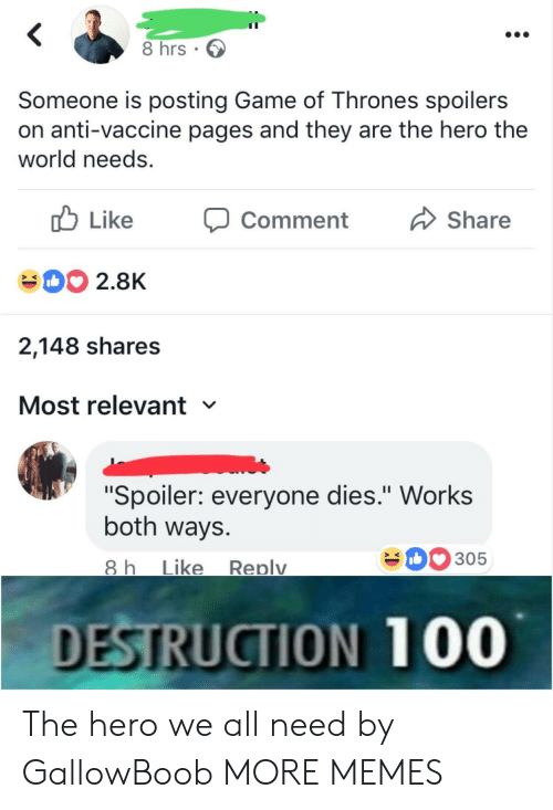 "Dank, Game of Thrones, and Memes: 8 hrs  Someone is posting Game of Thrones spoilers  on anti-vaccine pages and they are the hero the  world needs.  Like  Share  Comment  DO 2.8K  2,148 shares  Most relevant  ""Spoiler: everyone dies."" Works  both ways.  305  8 h  Like  Replv  DESTRUCTION 100 The hero we all need by GallowBoob MORE MEMES"
