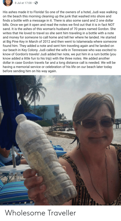 Hotel: 8 Jul at 17:08  His ashes made it to Florida! So one of the owners of a hotel, Judi was  walking  on the beach this morning cleaning up the junk that washed into shore and  finds a bottle with a message in it. There is also some sand and 2 one dollar  bills. Once we get it open and read the notes we find out that it is in fact NOT  sand. It is the ashes of this woman's husband of 70 years named Gordon. She  writes that He loved to travel so she sent him traveling in a bottle with a note  and money for someone to call home and tell her where he landed. He started  at Big Pine Key in March of 2012 and then went to Islamerada where someone  found him. They added a note and sent him traveling again and he landed on  our beach in Key Colony. Judi called the wife in Tennessee who was excited to  know of Gordon's travels! Judi added her note, we put him in a rum bottle (you  know added a little fun to his trip) with the three notes. We added another  dollar in case Gordon travels far and a long distance call is needed. We willl be  having a memorial service or celebration of his life on our beach later today  before sending him on his way again Wholesome Traveller