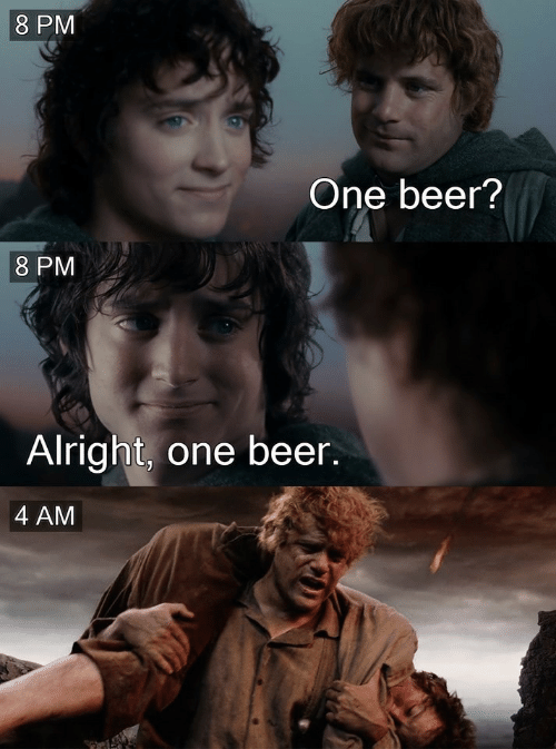 Beer, Alright, and One: 8 PM  One beer?  8 PM  Alright, one beer.  4 AM