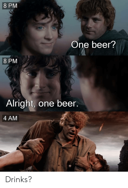 One Beer: 8 PM  One beer?  8 PM  Alright, one beer.  4 AM Drinks?