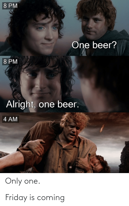 One Beer: 8 PM  One beer?  8 PM  Alright, one beer.  4 AM  Only  one. Friday is coming