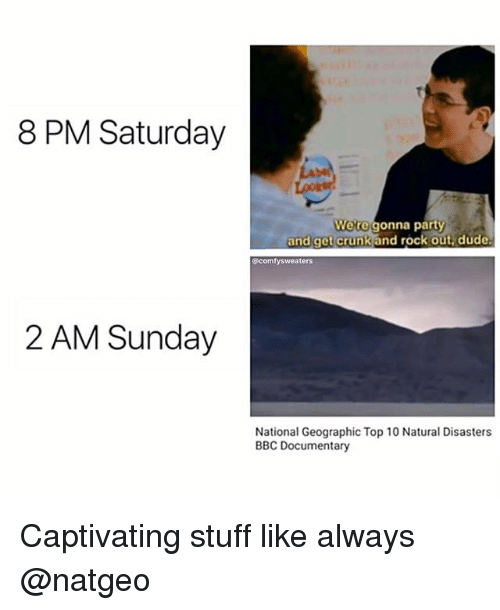 captivating: 8 PM Saturday  La  Were gonna party  and get crunkand rock out,dude  @comfysweaters  2 AM Sunday  National Geographic Top 10 Natural Disasters  BBC Documentary Captivating stuff like always @natgeo