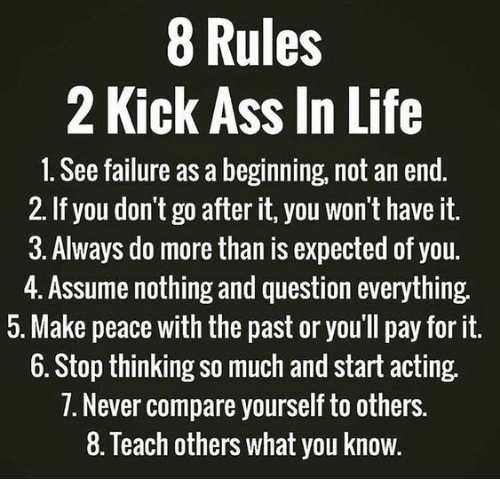 kick ass: 8 Rules  2 Kick Ass In Life  1. See failure as a beginning, not an end.  2. If you don't go after it, you won't have it.  3. Always do more than is expected of you.  4. Assume nothing and question everything.  5. Make peace with the past or you'll pay for it.  6. Stop thinking so much and start acting.  1. Never compare yourself to others.  8. Teach others what you know.