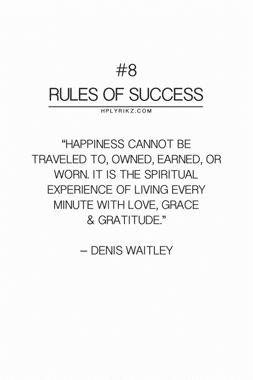 "Spiritual:  #8  RULES OF SUCCESS  HPLYRIKZ.COM  ""HAPPINESS CANNOT BE  TRAVELED TO, OWNED, EARNED, OR  WORN. IT IS THE SPIRITUAL  EXPERIENCE OF LIVING EVERY  MINUTE WITH LOVE, GRACE  & GRATITUDE""  - DENIS WAITLEY"