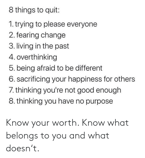 Good, Change, and Happiness: 8 things to quit:  1. trying to please everyone  2. fearing change  3. living in the past  4. overthinking  5. being afraid to be different  6. sacrificing your happiness for others  7. thinking you're not good enough  8. thinking you have no purpose Know your worth. Know what belongs to you and what doesn't.