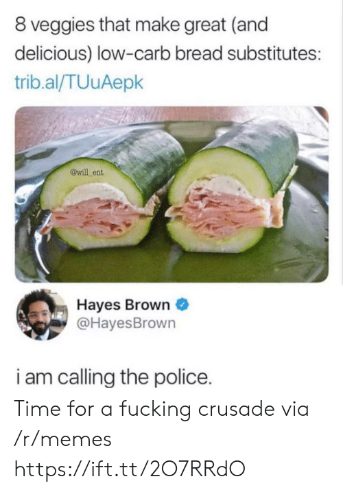 Fucking, Memes, and Police: 8 veggies that make great (and  delicious) low-carb bread substitutes:  trib.al/TUuAepk  @will ent  Hayes Brown  @HayesBrown  i am callina the police. Time for a fucking crusade via /r/memes https://ift.tt/2O7RRdO