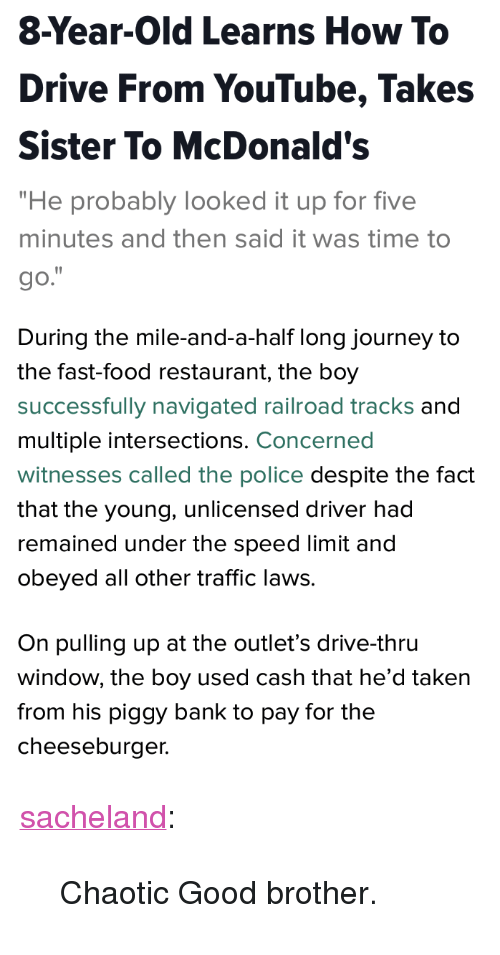 """railroad: 8-Year-Old Learns How To  Drive From YouTube, Takes  Sister To McDonald's  """"He probably looked it up for five  minutes and then said it was time to  go.   During the mile-and-a-half long journey to  the fast-food restaurant, the boy  successfully navigated railroad tracks and  multiple intersections. Concerned  witnesses called the police despite the fact  that the young, unlicensed driver had  remained under the speed limit and  obeyed all other traffic laws.  On pulling up at the outlet's drive-thru  window, the boy used cash that he'd taken  from his piggy bank to pay for the  cheeseburger. <p><a href=""""http://sacheland.tumblr.com/post/159599128787"""" class=""""tumblr_blog"""">sacheland</a>:</p> <blockquote><p>Chaotic Good brother.</p></blockquote>"""