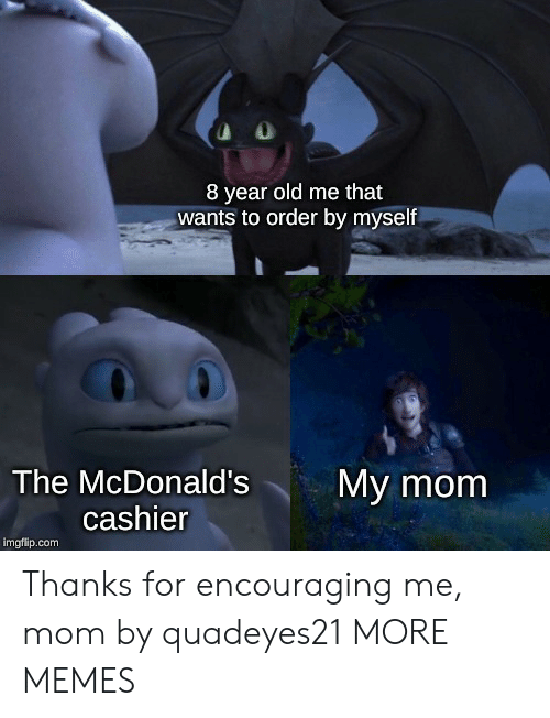 encouraging: 8 year old me that  wants to order by myself  The McDonald's  My mom  cashier  imgflip.com Thanks for encouraging me, mom by quadeyes21 MORE MEMES