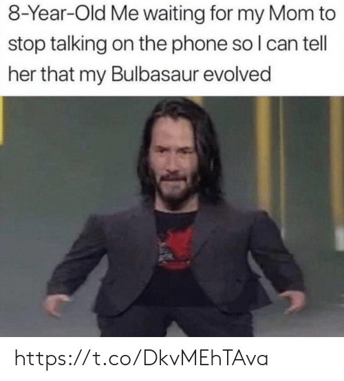 Evolved: 8-Year-Old Me waiting for my Mom to  stop talking on the phone so I can tell  her that my Bulbasaur evolved https://t.co/DkvMEhTAva
