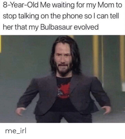 Evolved: 8-Year-Old Me waiting for my Mom to  stop talking on the phone so I can tell  her that my Bulbasaur evolved me_irl