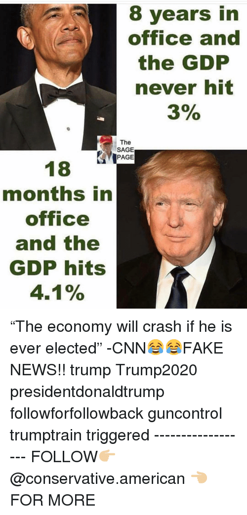 "cnn.com, Memes, and News: 8 years in  office and  the GDP  never hit  3%  The  SAGE  PAGE  months in  office  and the  GDP hits  4.1% ""The economy will crash if he is ever elected"" -CNN😂😂FAKE NEWS!! trump Trump2020 presidentdonaldtrump followforfollowback guncontrol trumptrain triggered ------------------ FOLLOW👉🏼 @conservative.american 👈🏼 FOR MORE"