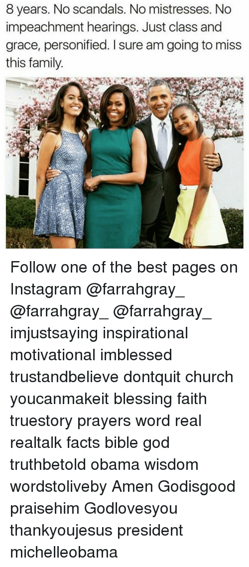 personified: 8 years. No scandals. No mistresses. No  impeachment hearings. Just class and  grace, personified. Isure am going to miss  this family Follow one of the best pages on Instagram @farrahgray_ @farrahgray_ @farrahgray_ imjustsaying inspirational motivational imblessed trustandbelieve dontquit church youcanmakeit blessing faith truestory prayers word real realtalk facts bible god truthbetold obama wisdom wordstoliveby Amen Godisgood praisehim Godlovesyou thankyoujesus president michelleobama