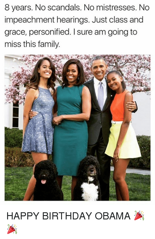 mistresses: 8 years. No scandals. No mistresses. No  impeachment hearings. Just class and  grace, personified. I sure am going to  miss this family HAPPY BIRTHDAY OBAMA 🎉🎉
