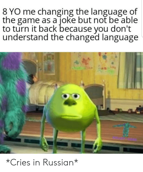 Changing: 8 YO me changing the language of  the game as a joke but not be able  to turn it back because you don't  understand the changed language *Cries in Russian*