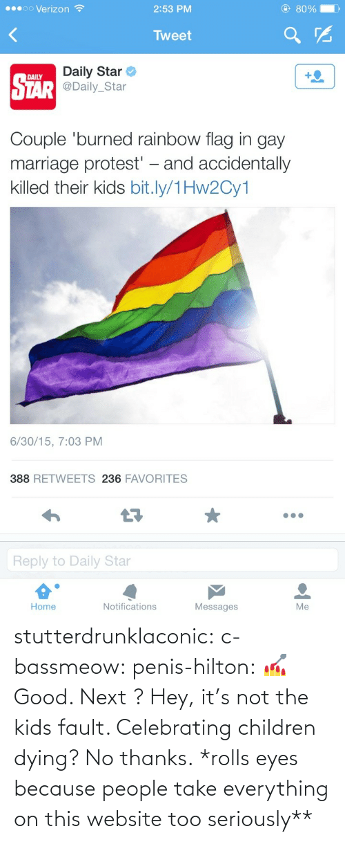 Rolls Eyes: @ 80%  00000 Verizon ?  2:53 PM  Tweet  Daily Star  DAILY  STÄR @Daily_Star  Couple 'burned rainbow flag in gay  marriage protest' – and accidentally  killed their kids bit.ly/1Hw2Cy1  6/30/15, 7:03 PM  388 RETWEETS 236 FAVORITES  Reply to Daily Star  Home  Notifications  Messages  Me stutterdrunklaconic:  c-bassmeow:  penis-hilton:  💅  Good. Next ?  Hey, it's not the kids fault. Celebrating children dying? No thanks.  *rolls eyes because people take everything on this website too seriously**