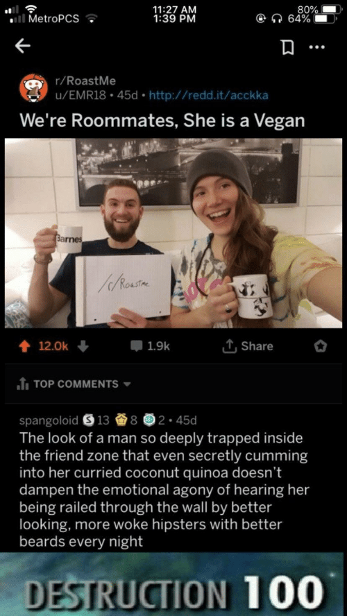 The Friend Zone: 80%  64%  11:27 AM  1:39 PM  . MetroPCS  r/RoastMe  u/EMR18 45d http://redd.it/acckka  We're Roommates, She is a Vegan  T,Share  會12.0k +  루 1.9k  TOP COMMENTS  spangoloid e 13 8画2-45d  The look of a man so deeply trapped inside  the friend zone that even secretly cumming  into her curried coconut quinoa doesn't  dampen the emotional agony of hearing her  being railed through the wall by better  looking, more woke hipsters with better  beards every night  DESTRUCTION 100