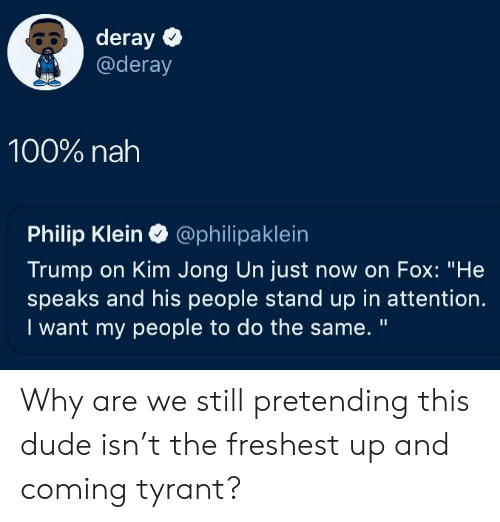 """Kim Jong-un: 80 deray  @deray  100% nah  Philip Klein @philipaklein  Trump on Kim Jong Un just now on Fox: """"He  speaks and his people stand up in attention.  I want my people to do the same. """" Why are we still pretending this dude isn't the freshest up and coming tyrant?"""