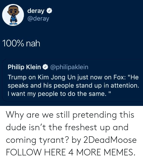 """Kim Jong-un: 80 deray  @deray  100% nah  Philip Klein @philipaklein  Trump on Kim Jong Un just now on Fox: """"He  speaks and his people stand up in attention.  I want my people to do the same. """" Why are we still pretending this dude isn't the freshest up and coming tyrant? by 2DeadMoose FOLLOW HERE 4 MORE MEMES."""