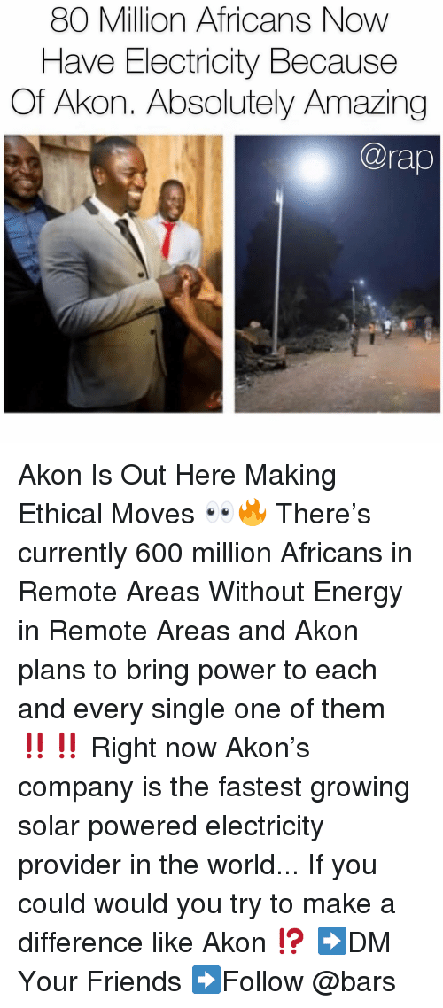 Akon: 80 Million Africans Now  Have Electricity Because  Of Akon. Absolutely Amazing  @rap Akon Is Out Here Making Ethical Moves 👀🔥 There's currently 600 million Africans in Remote Areas Without Energy in Remote Areas and Akon plans to bring power to each and every single one of them ‼️‼️ Right now Akon's company is the fastest growing solar powered electricity provider in the world... If you could would you try to make a difference like Akon ⁉️ ➡️DM Your Friends ➡️Follow @bars