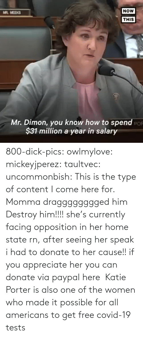 Com Watch: 800-dick-pics: owlmylove:  mickeyjperez:  taultvec:   uncommonbish:  This is the type of content I come here for. Momma dragggggggged him      Destroy him!!!!   she's currently facing opposition in her home state rn, after seeing her speak i had to donate to her cause!! if you appreciate her you can donate via paypal here   Katie Porter is also one of the women who made it possible for all americans to get free covid-19 tests