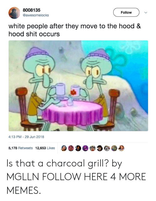 Dank, Memes, and Shit: 8008135  @awesomelocks  Follow  white people after they move to the hood &  hood shit occurs  4:13 PM-29 Jun 2018  5,178 Retweets 12,653 Likes  a 00. 230, Is that a charcoal grill? by MGLLN FOLLOW HERE 4 MORE MEMES.
