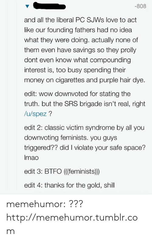 For The Gold: -808  and all the liberal PC SJWs love to act  like our founding fathers had no idea  what they were doing. actually none of  them even have savings so they prolly  dont even know what compounding  interest is, too busy spending their  money on cigarettes and purple hair dye  edit: wow downvoted for stating the  truth. but the SRS brigade isn't real, right  /u/spez?  edit 2: classic victim syndrome by all you  downvoting feminists. you guys  triggered?? did I violate your safe space?  Imao  edit 3: BTFO ((feminists))  edit 4: thanks for the gold, shill memehumor:  ???http://memehumor.tumblr.com