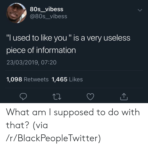 "What Am I: 80s_vibess  @80s__vibess  ""I used to like you "" is a very useless  piece of information  23/03/2019, 07:20  1,098 Retweets 1,465 Likes What am I supposed to do with that? (via /r/BlackPeopleTwitter)"