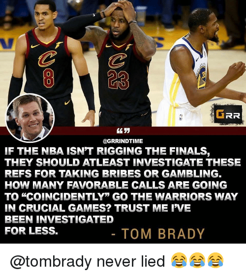 "rigging: 823  0  GRR  @GRRINDTIME  IF THE NBA ISN'T RIGGING THE FINALS,  THEY SHOULD ATLEAST INVESTIGATE THESE  REFS FOR TAKING BRIBES OR GAMBLING.  HOW MANY FAVORABLE CALLS ARE GOING  TO ""COINCIDENTLY"" GO THE WARRIORS WAY  IN CRUCIAL GAMES? TRUST ME IVE  BEEN INVESTIGATED  FOR LESS.  TOM BRADY @tombrady never lied 😂😂😂"