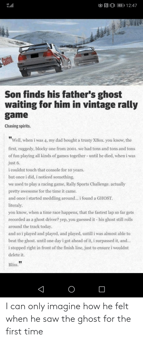 "vintage: 83 | 12:47  4G  ONI  Castrol  Son finds his father's ghost  waiting for him in vintage rally  game  Chasing spirits.  ""Well, when i was 4, my dad bought a trusty XBOX. you know, the  first, ruggedy, blocky one from 2001. we had tons and tons and tons  of fun playing all kinds of games together - until he died, when i was  just 6.  i couldnt touch that console for 10 years.  but once i did, i noticed something.  we used to play a racing game, Rally Sports Challenge. actually  pretty awesome for the time it came.  and once i started meddling around... i found a GHOST.  literaly.  you know, when a time race happens, that the fastest lap so far gets  recorded as a ghost driver? yep, you guessed it - his ghost still rolls  around the track today.  and so i played and played, and played, untill i was almost able to  beat the ghost. until one day i got ahead of it, i surpassed it, and...  i stopped right in front of the finish line, just to ensure i wouldnt  delete it.  Bliss. I can only imagine how he felt when he saw the ghost for the first time"