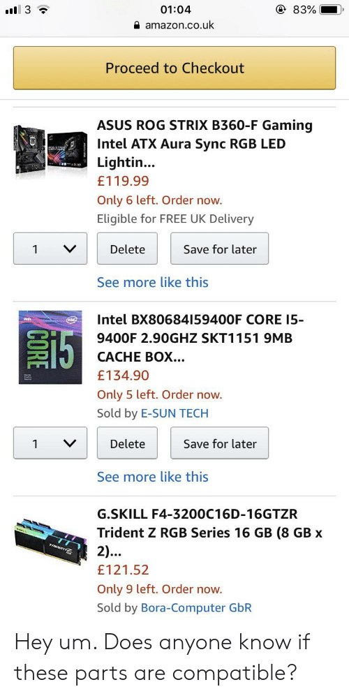 Amazon, Cache, and Free: @ 83%  . 3  01:04  amazon.co.uk  Proceed to Checkout  ASUS ROG STRIX B360-F Gaming  Intel ATX Aura Sync RGB LED  Lightin...  £119.99  Only 6 left. Order now.  Eligible for FREE UK Delivery  V  Delete  Save for later  1  See more like this  Intel BX80684159400F CORE 15-  inteb  9400F 2.90GHZ SKT1151 9MB  CACHE BOX...  £134.90  Only 5 left. Order now.  Sold by E-SUN TECH  Save for later  Delete  1  See more like this  G.SKILL F4-3200C16D-16GTZR  Trident Z RGB Series 16 GB (8 GB x  2)...  T  £121.52  Only 9 left. Order now.  CORE Hey um. Does anyone know if these parts are compatible?