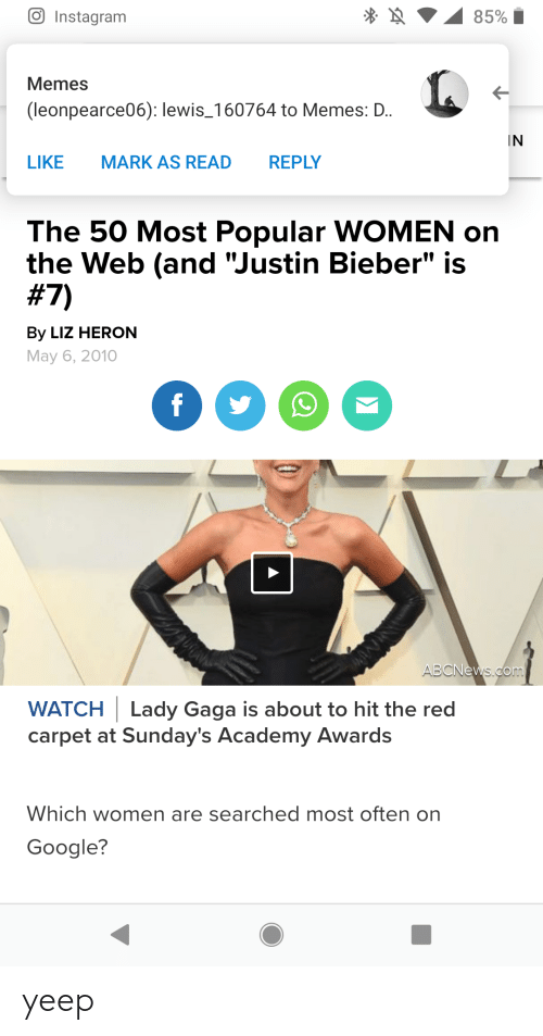 """Academy Awards, Google, and Instagram: 85%  Instagram  Memes  (leonpearce06): lewis_160764 to Memes: D.  IN  LIKE  MARK AS READ  REPLY  The 50 Most Popular WOMEN on  the Web (and """"Justin Bieber"""" is  #7)  By LIZ HERON  May 6, 2010  f  ABCNews.com  WATCH Lady Gaga is about to hit the red  carpet at Sunday's Academy Awards  Which women are searched most often on  Google?  A yeep"""