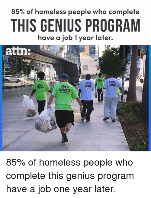 Homeless, Memes, and Genius: 85% of homeless people who complete  THIS GENIUS PROGRAM  attn:  have a job 1 year later.  1  CREW  LEADER  CREW  LEADER  CREW  MEMBER  CREW  MEM 85% of homeless people who complete this genius program have a job one year later.