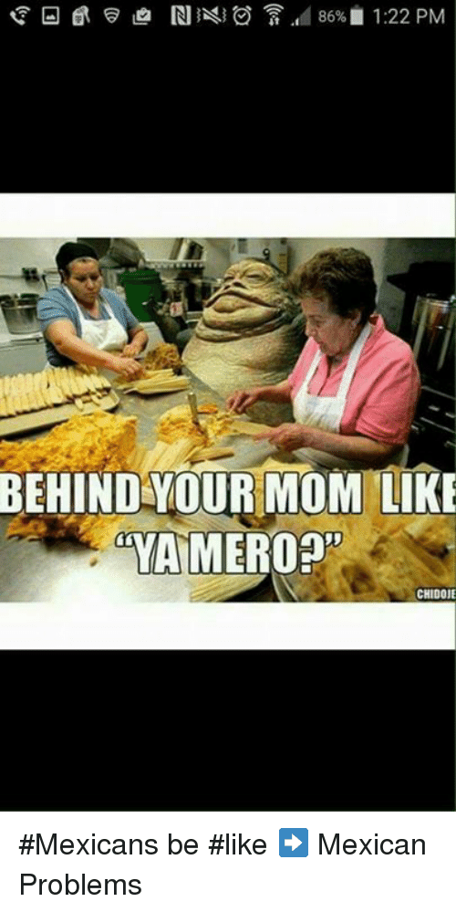 Mexican Be Like: 86% 1:22 PM  BEHIND YOUR MOM LIKE  mYAMEROOn  CHIDOJE #Mexicans be #like ➡ Mexican Problems