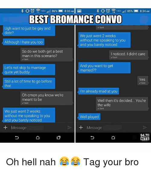 Dating, Funny, and Marriage: 86%  8:33 AM  8:34 AM  85%  BEST BROMANCE CONVO  Ugh want to just be gay and  Sent  date?  We just went 2 weeks  without me speaking to you  Although I hate you too  and you barely noticed  So do we both get a best  I noticed. I didnt care  man in this scenario?  Sent  Sent  And you want to get  Let's not skip to marriage  married??  quite yet buddy  Yes  Still a lot of time to go before  Sen  that  I'm already mad at you  Oh cmon you know we're  meant to be  Well then it's decided... You're  Sent  the wife  Sent  We just went 2 weeks  without me speaking to you  Well played  and you barely noticed  Message  Message  94.7E  HITS Oh hell nah 😂😂 Tag your bro