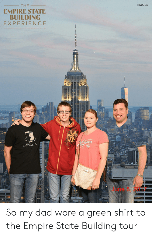 Dad, Empire, and Empire State Building: 860296  THE  EMPIRE STATE  BUILDING  EXPERIENCE  June 8, 2017 So my dad wore a green shirt to the Empire State Building tour