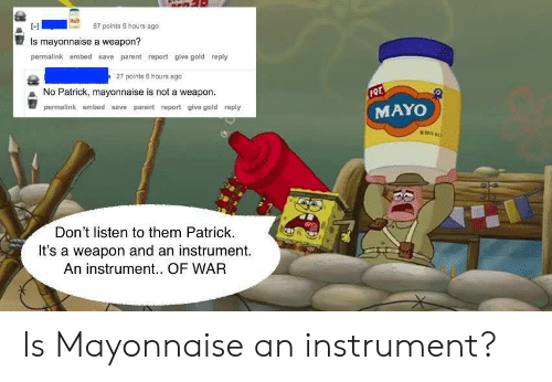 No Patrick: 87 points e hours ago  Is mayonnaise a weapon?  permalink embed save parent report give gold reply  27 points 6 hours ago  No Patrick, mayonnaise is not a weapon  permalink embed save parent report give gold reply  MAYO  Don't listen to them Patrick.  It's a weapon and an instrument.  An instrument.. OF WAR Is Mayonnaise an instrument?