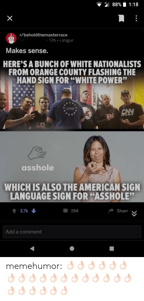 "Hand Sign: 88% 1:18  ar/beholdthemasterrace  12h i.imgur  Makes sense.  HERE'S A BUNCH OF WHITE NATIONALISTS  FROM ORANGE COUNTY FLASHING THE  HAND SIGN FOR ""WHITE POWER""  UPNF  SFARE NEW  asshole  WHICH ISALSO THE AMERICAN SIGN  LANGUAGE SIGN FOR ""ASSHOLE""  3.7k  194  Share  Add a comment memehumor:  👌🏻👌🏻👌🏻👌🏻👌🏻👌🏻👌🏻👌🏻👌🏻👌🏻👌🏻👌🏻👌🏻👌🏻👌🏻👌🏻👌🏻👌🏻👌🏻👌🏻👌🏻👌🏻👌🏻👌🏻"