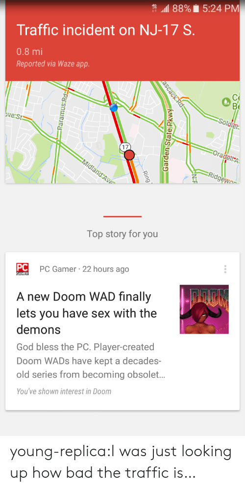Obsolet: 88% 5:24 PM  Traffic incident on NJ-17 S.  0.8 mi  Reported via Waze app.  Soldier  Ove St  Oradell A  Midland Ave  Ridgewo  Top story for you  PC Gamer 22 hours ago  PC  AM  A new Doom WAD finally  lets you have sex with the  demons  God bless the PC. Player-created  Doom WADS have kept a decades  old series from becoming obsolet...  You've shown interest in Doom  OB  ascack Rd  Ring  Garden State Pkwy  Paramus Rd young-replica:I was just looking up how bad the traffic is…