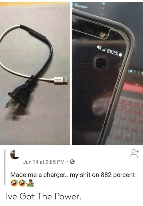 Ve Got: 882%  O+  Jun 14 at 9:05 PM  Made me a charger.. my shit on 882 percent Ive Got The Power.