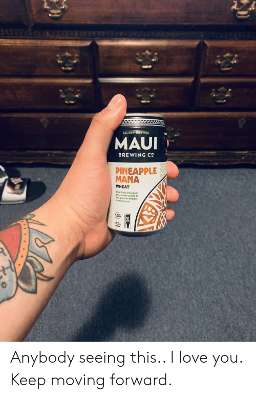 Love, Smooth, and I Love You: 8e  MAUI  BREWING C9  PINEAPPLE  MANA  WHEAT  Maul Gold plneapple  glves sweet aroma to  this smooth-bodied,  tropical brew  ALC  Y VOL  DENT  n12  55 ML Anybody seeing this.. I love you. Keep moving forward.